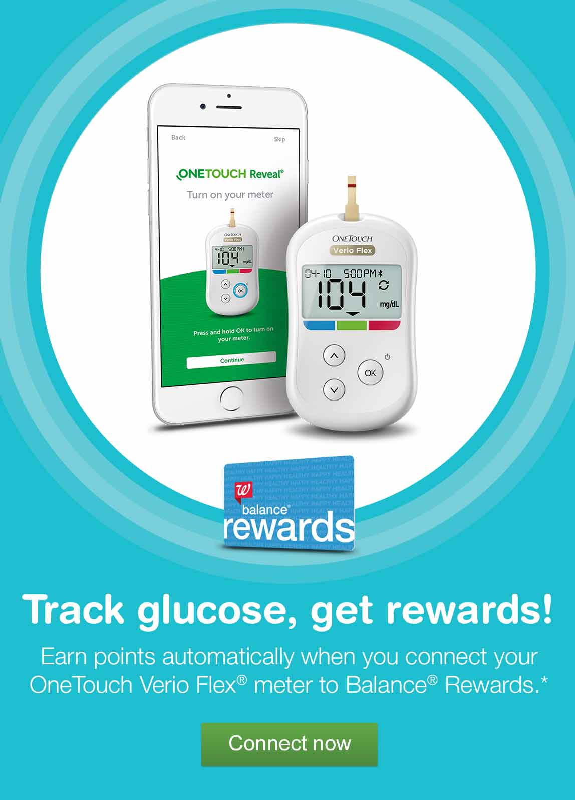 Track glucose, get rewards. Earn points automatically when you connect your OneTouch Verio Flex(R) to Balance(R) Rewards.* Connect now.