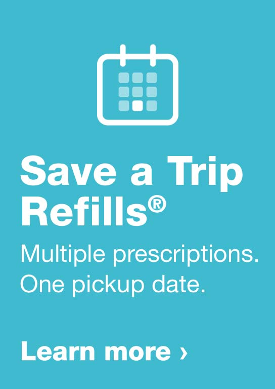 Save a Trip Refills(R) Multiple prescriptions. One pickup date. Learn more.
