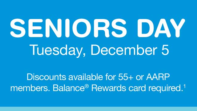 Seniors Day, Tuesday, December 5. Discounts available for 55+ or AARP members. Balance(R) Rewards card required.(1)