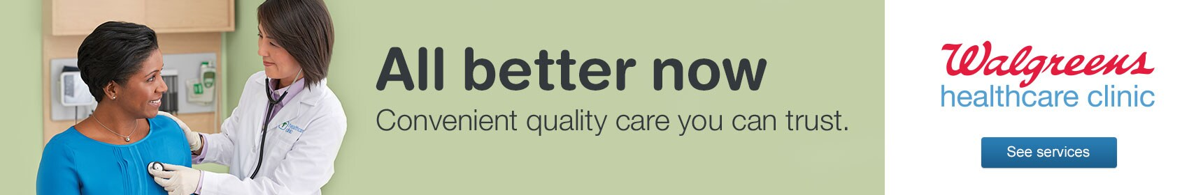 All better now. Convenient quality care you can trust. Walgreens healthcare clinic. See services.