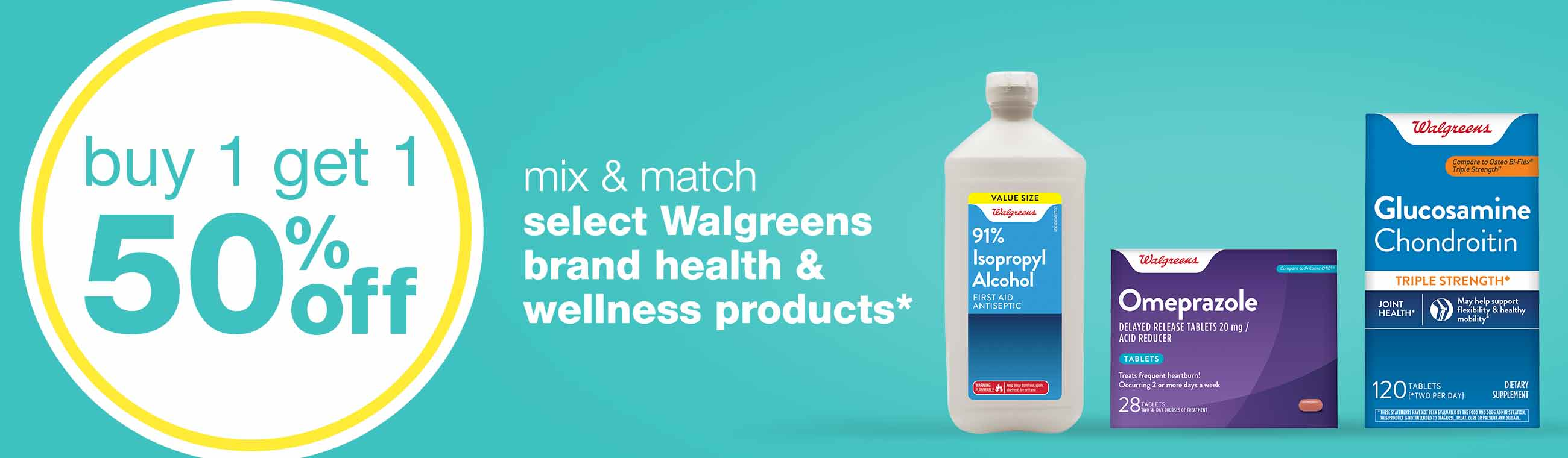 Buy 1 get 1 50% off select Walgreens brand health & wellness products.* Mix & match. Shop now.