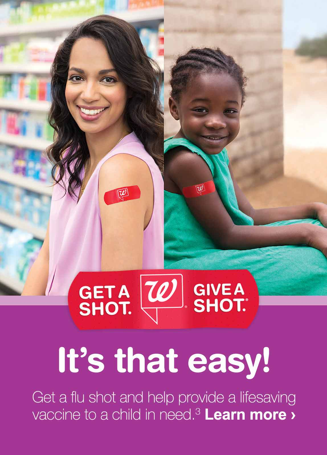 Get a shot. Give a shot. It's that easy! Get a flu shot and help provide a lifesaving vaccine to a child in need.(3) Learn more.