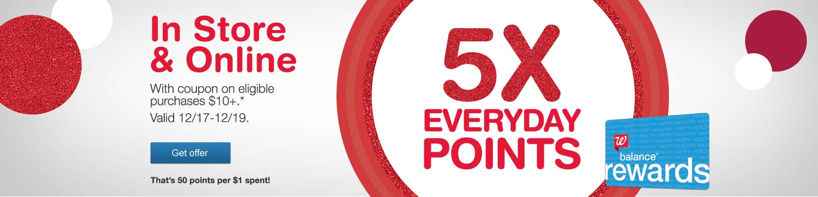 5X Everyday Points In Store & Online with coupon on eligible purchases $10+.* Valid 12/17-12/19. That's 50 points per $1 spent! Balance(R) Rewards. Get offer.