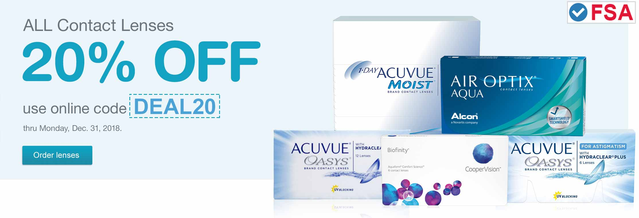 FSA approved. 20% OFF contact lenses. Use online code DEAL20 thru Mon., Dec. 31, 2018. Order lenses.