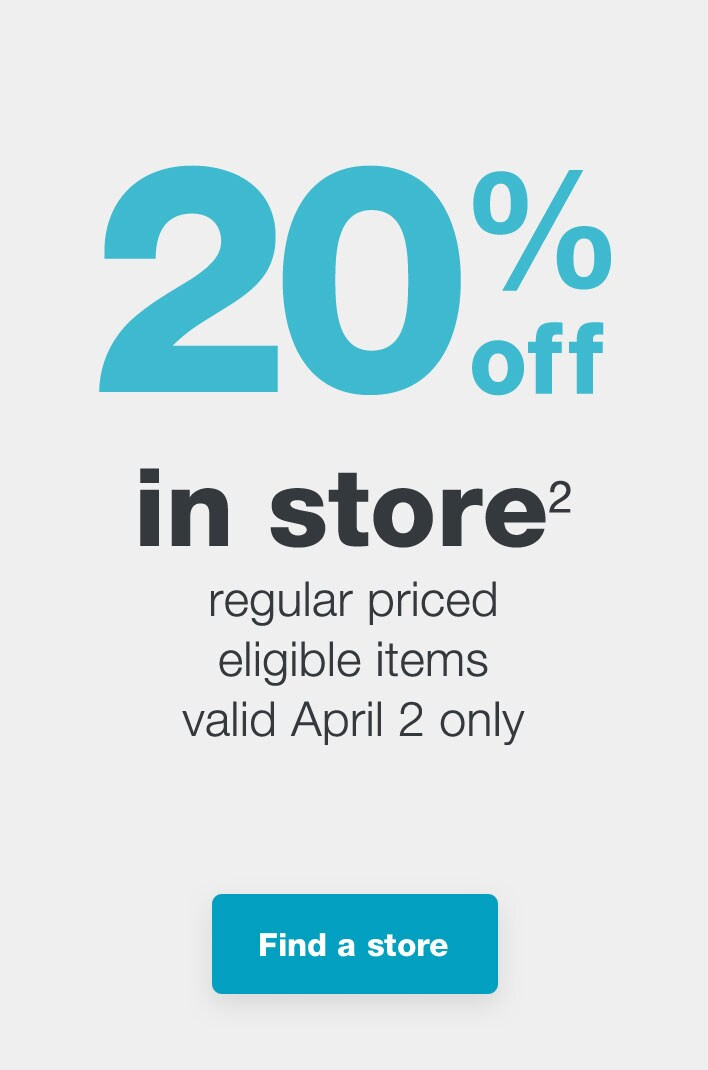 20% off in store.(2) Regular priced eligible items valid April 2 only. Find a store.