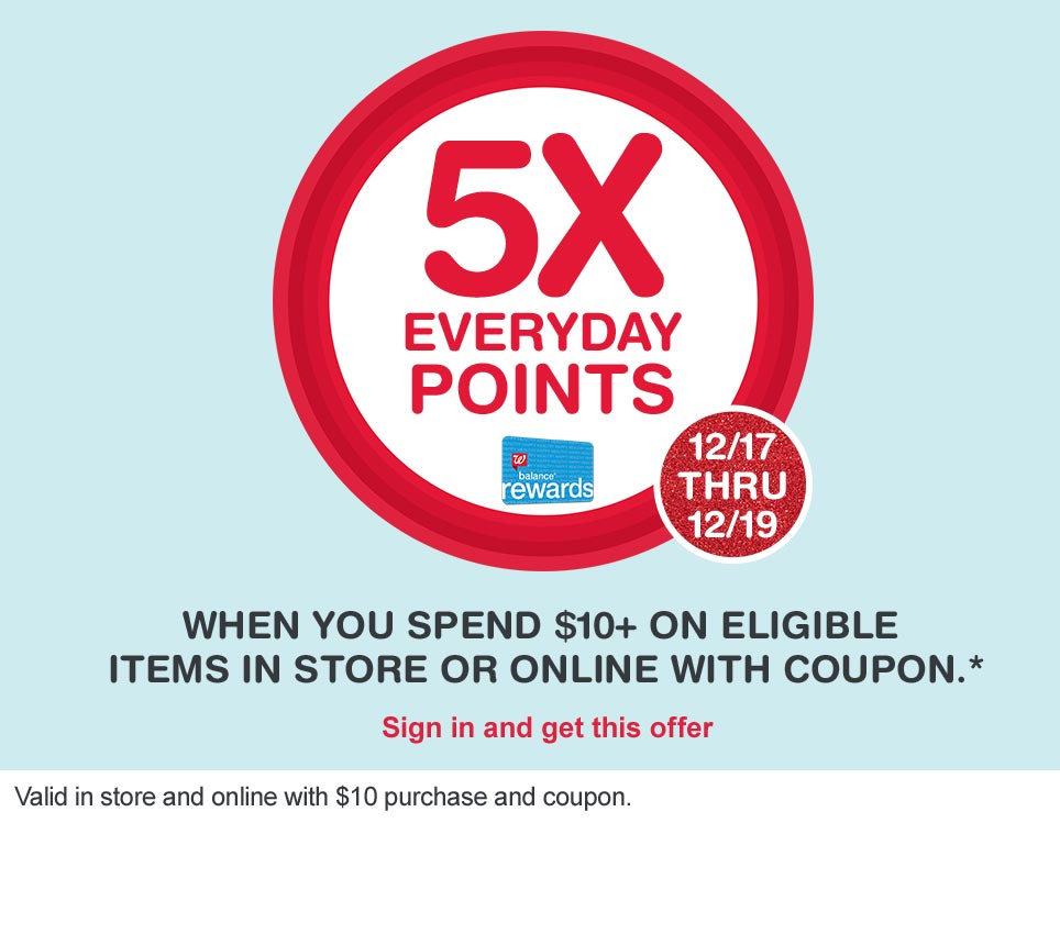 5X Everyday Points 12/17 thru 12/19 when you spend $10+ on eligible items in store or online with coupon.* Balance(R) Rewards. Valid in store and online with $10 purchase and coupon. Sign in and get this offer.