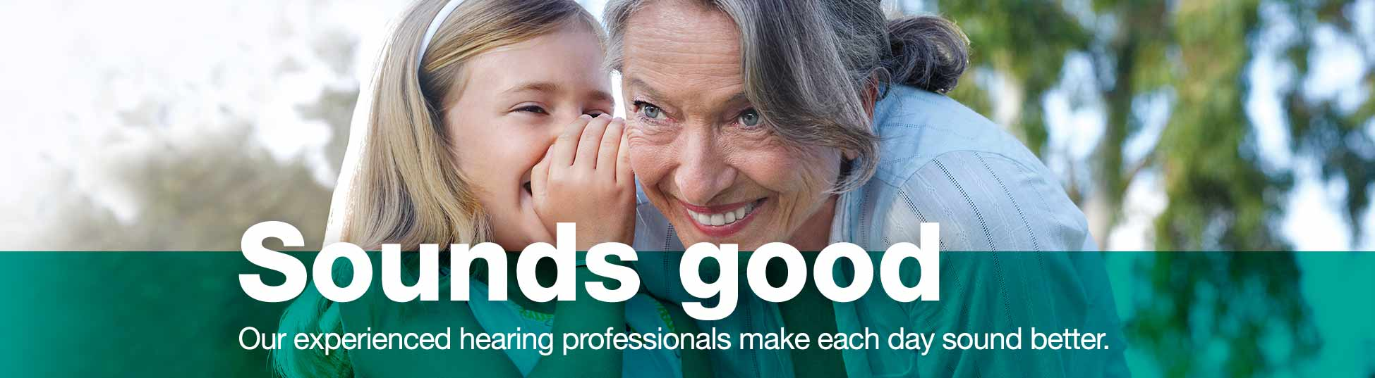 Sounds good. Our experienced hearing professionals make each day sound better.