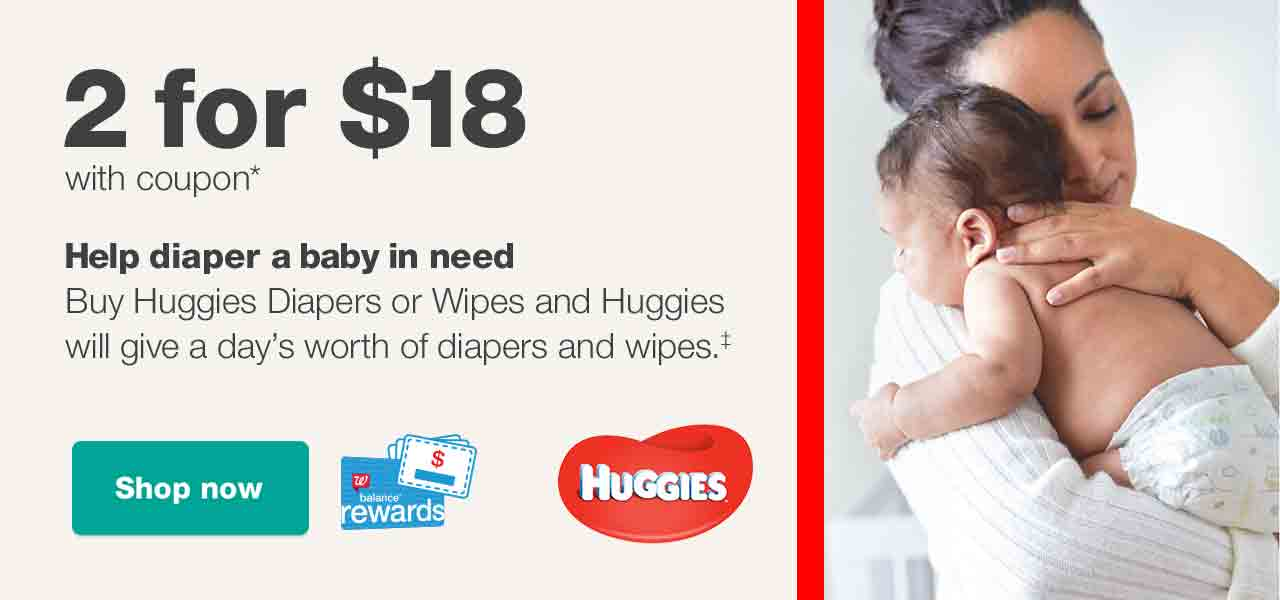 2 for $18 with coupon.* Help diaper a baby in need. Buy Huggies Diapers or Wipes and Huggies will give a day's worth of diapers and wipes.‡ Balance(R) Rewards Paperless Coupons. Shop now.