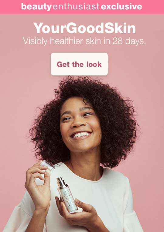 Beauty Enthusiast Exclusive. YourGoodSkin. Visibly healthier skin in 28 days. Get the look.