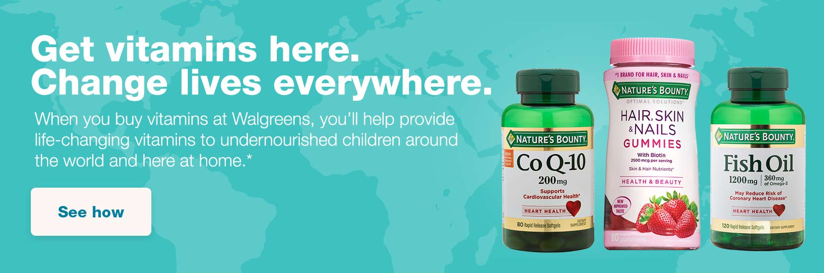 Get vitamins here. Change lives everywhere. When you buy vitamins at Walgreens, you'll help provide life-changing vitamins to undernourished children around the world and here at home.* See how.