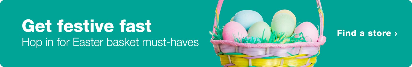 Get festive fast. Hop in for Easter basket must-haves. Find a store.