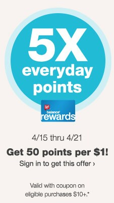 5X everyday points. 7 DAYS! 4/15 thru 4/21. Balance(R) Rewards. Get 50 points per $1! Sign in to get this offer. Valid with coupon on eligible purchases $10+.*