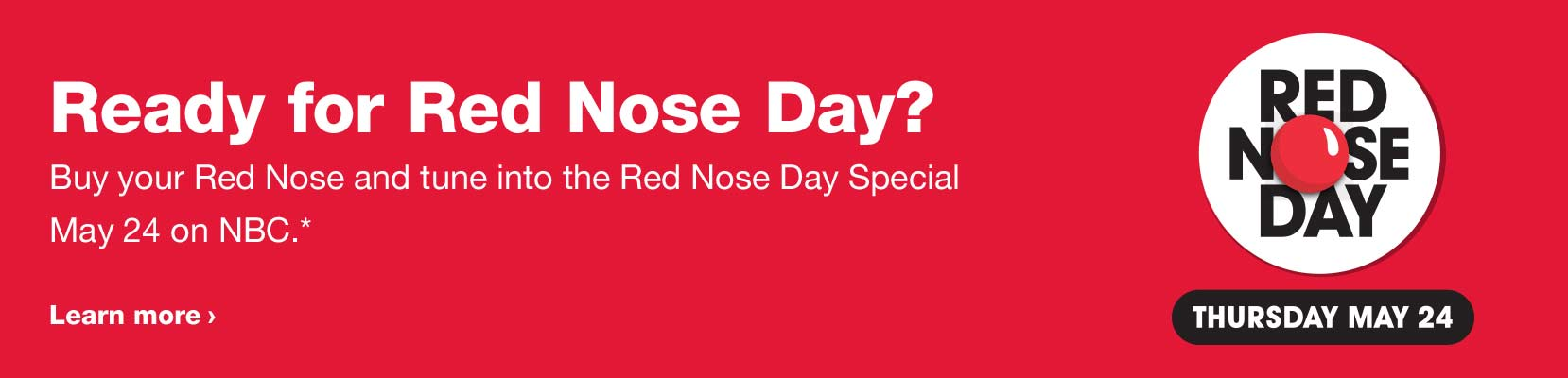 Ready for Red Nose Day? Buy your Red Nose and tune into the Red Nose Day Special May 24 on NBC.* Learn more. Red Nose Day, Thursday, May 24.