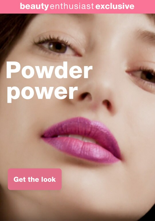 beauty enthusiast exclusive - Powder power. Get the look.