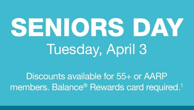 SENIORS DAY - Tuesday, April 3. Discounts available for 55+ or AARP members. Balance(R) Rewards card required.(1)