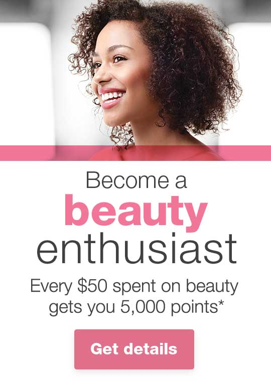 Become a beauty enthusiast. Every $50 spent on beauty gets you 5,000 points.* Get details.