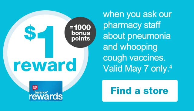 $1 reward = 1000 Balance ® Rewards bonus points when you ask our pharmacy staff about pneumonia and whooping cough vaccines. Valid May 7 only.(4) Find a store.