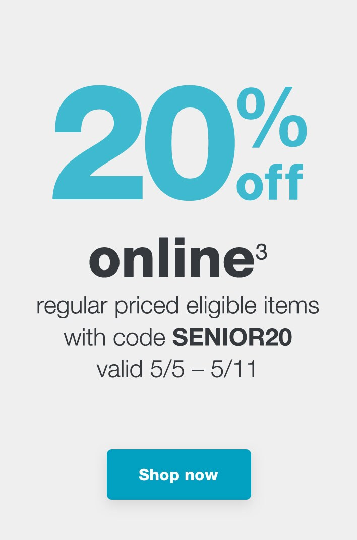 20% off online.(3) Regular priced eligible items with code SENIOR20 Valid 5/5-5/11. Shop now.