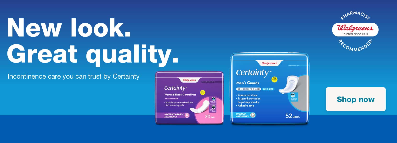 New look. Great quality. Incontinence care you can trust by Certainty. Walgreens Pharmacist Recommended(R). Shop now.