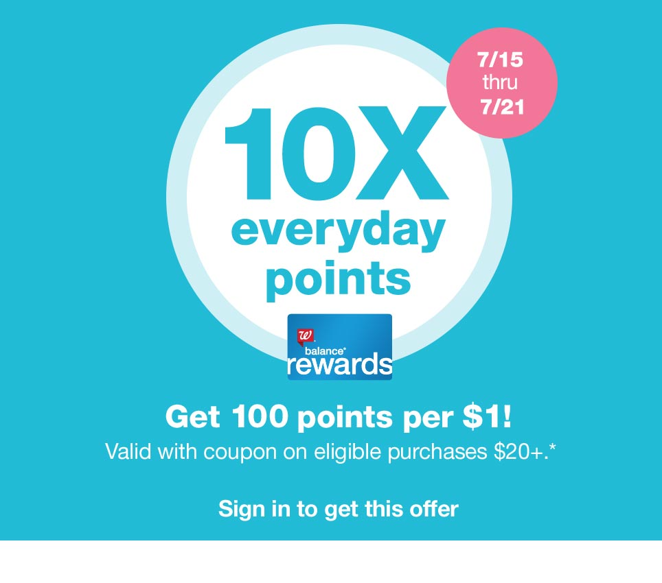 10X everyday points 7/15 thru 7/21 - Balance(R) Rewards. Get 100 points per $1! Valid with coupon on eligible purchases $20+.* Sign in to get this offer.