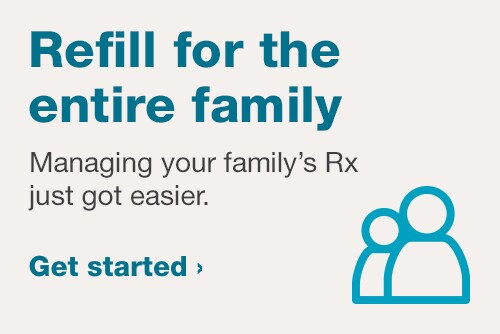 Refill for the Entire Family. Managing your family's Rx just got easier. Get started.