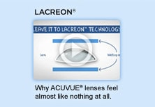 LACREON. Why ACUVUE� lenses feel almost like nothing at all. Watch video.
