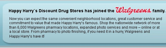 Happy Harry's Discount Drug Store has joined the Walgreens family. Now you can expect the same convenient neighborhood locations, great customer service and commitment to value that made Happy Harry's famous. Shop the nationwide network of more than 6,000 Walgreens pharmacy locations, expanded photo services and more  online or at a local store. From pharmacy to photo finishing, if you need it in a hurry, Walgreens and Happy Harry's have it!
